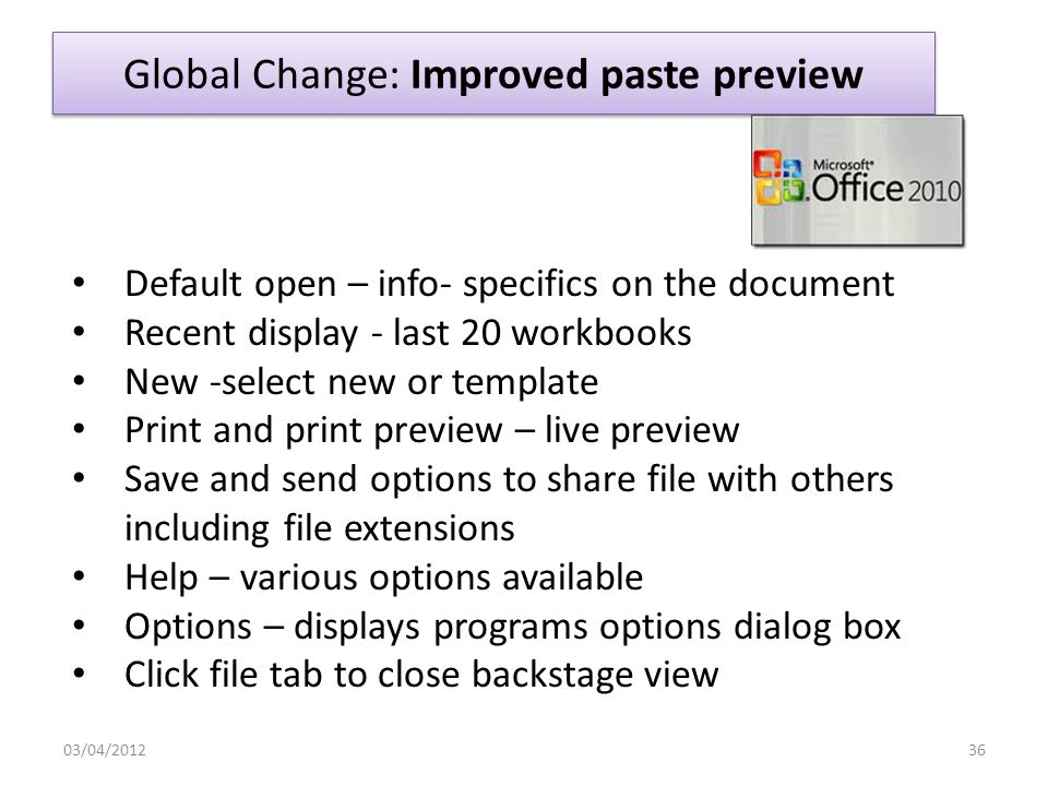 Global Change: Backstage View 03/04/201235 Default open – info- specifics on the document Recent display last 20 workbooks New -select new or template Print and print preview Save and send options to share file with others including file extensions Help – various options available Options – displays programs options dialog box Click file tab to close backstage view