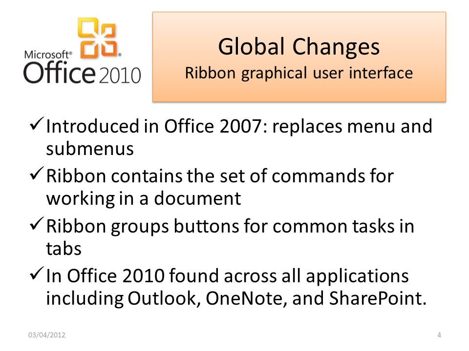 Global Changes Universal Ribbon interface New Backstage View Improved Paste preview & Photo editing tools Built in PDF Writer Revamped print dialog New screenshot tool Protected view Additional themes – 20 in Office 2007 40 in Office 2010