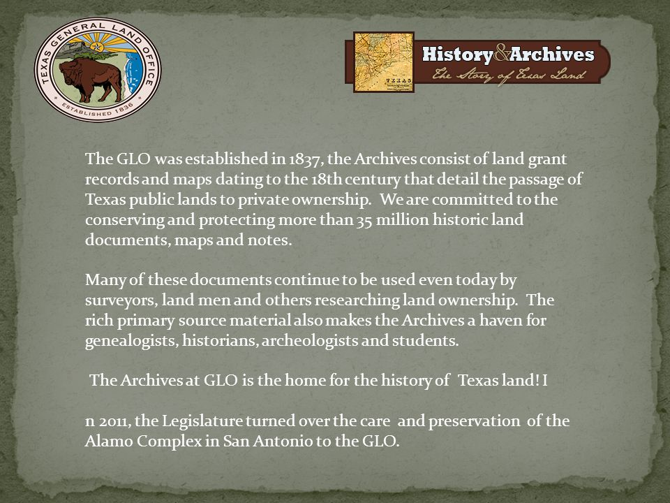 The GLO was established in 1837, the Archives consist of land grant records and maps dating to the 18th century that detail the passage of Texas publi
