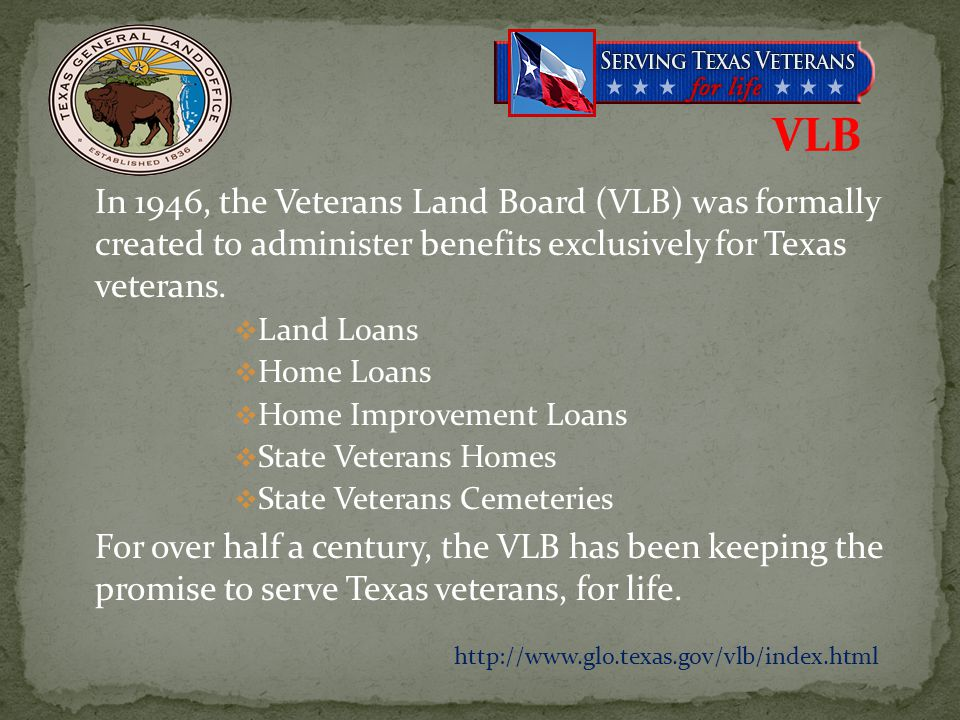 In 1946, the Veterans Land Board (VLB) was formally created to administer benefits exclusively for Texas veterans. Land Loans Home Loans Home Improvem
