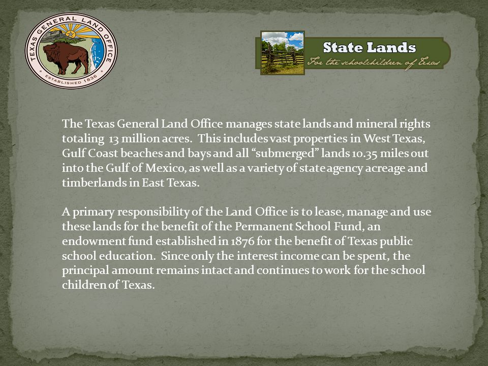 The Texas General Land Office manages state lands and mineral rights totaling 13 million acres. This includes vast properties in West Texas, Gulf Coas