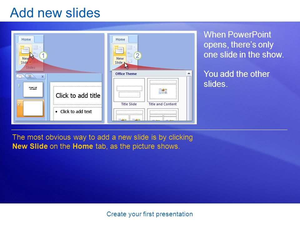 Create your first presentation Add new slides When PowerPoint opens, theres only one slide in the show. You add the other slides. The most obvious way