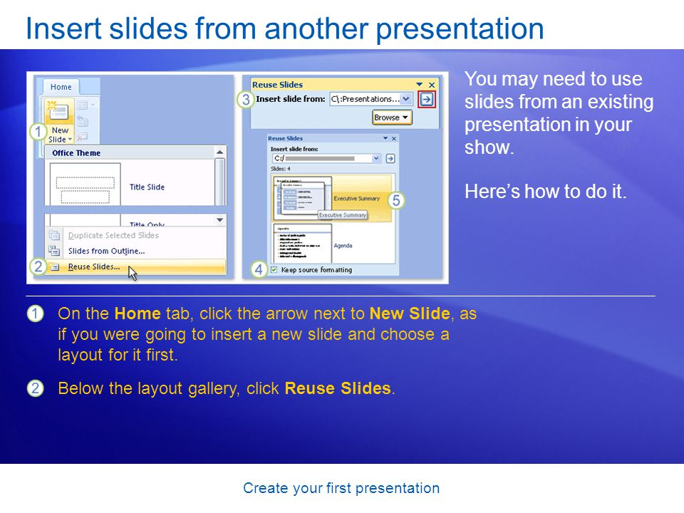 Create your first presentation Insert slides from another presentation You may need to use slides from an existing presentation in your show. Heres ho