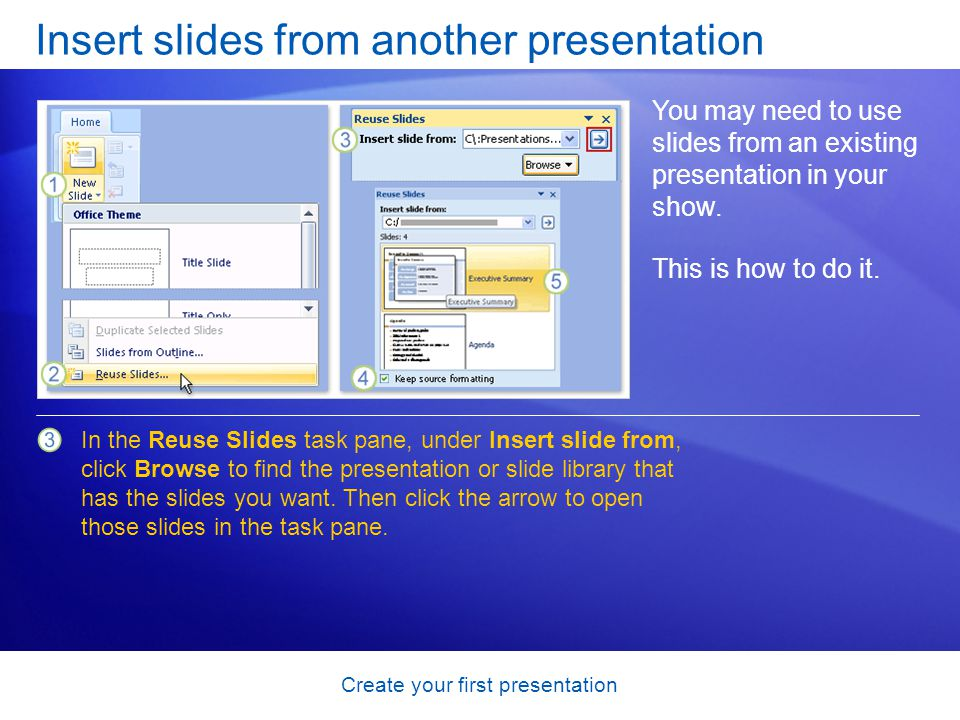 Create your first presentation Insert slides from another presentation You may need to use slides from an existing presentation in your show. This is