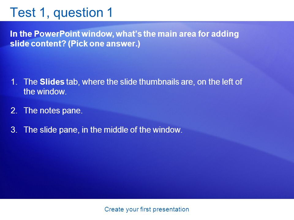 Create your first presentation Test 1, question 1 In the PowerPoint window, whats the main area for adding slide content? (Pick one answer.) 1.The Sli