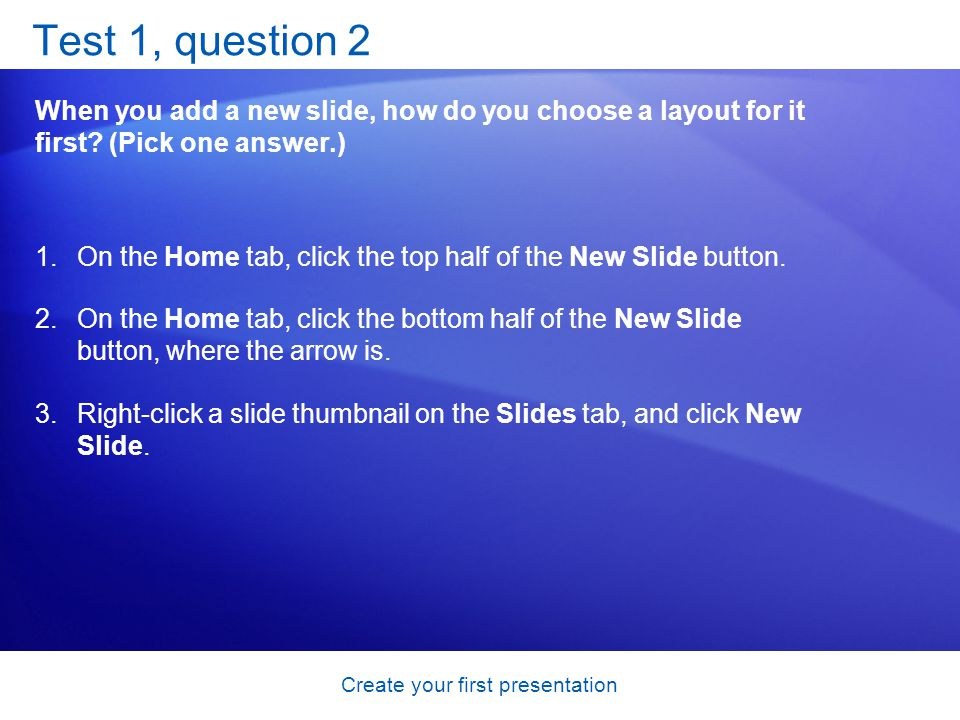 Create your first presentation Test 1, question 2 When you add a new slide, how do you choose a layout for it first? (Pick one answer.) 1.On the Home