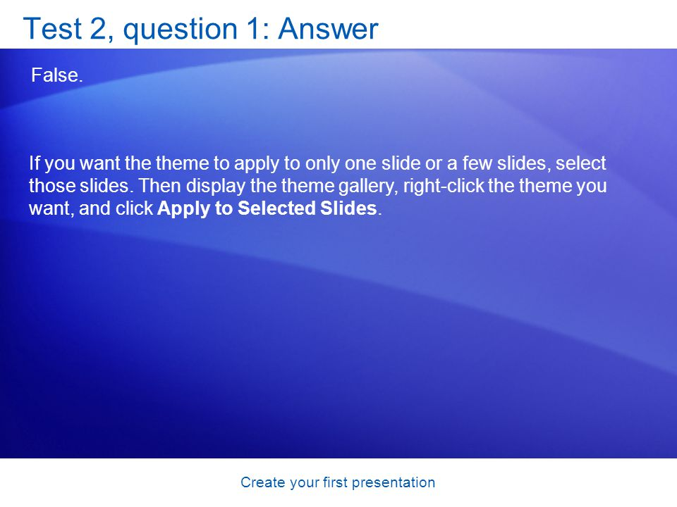 Create your first presentation Test 2, question 1: Answer False. If you want the theme to apply to only one slide or a few slides, select those slides