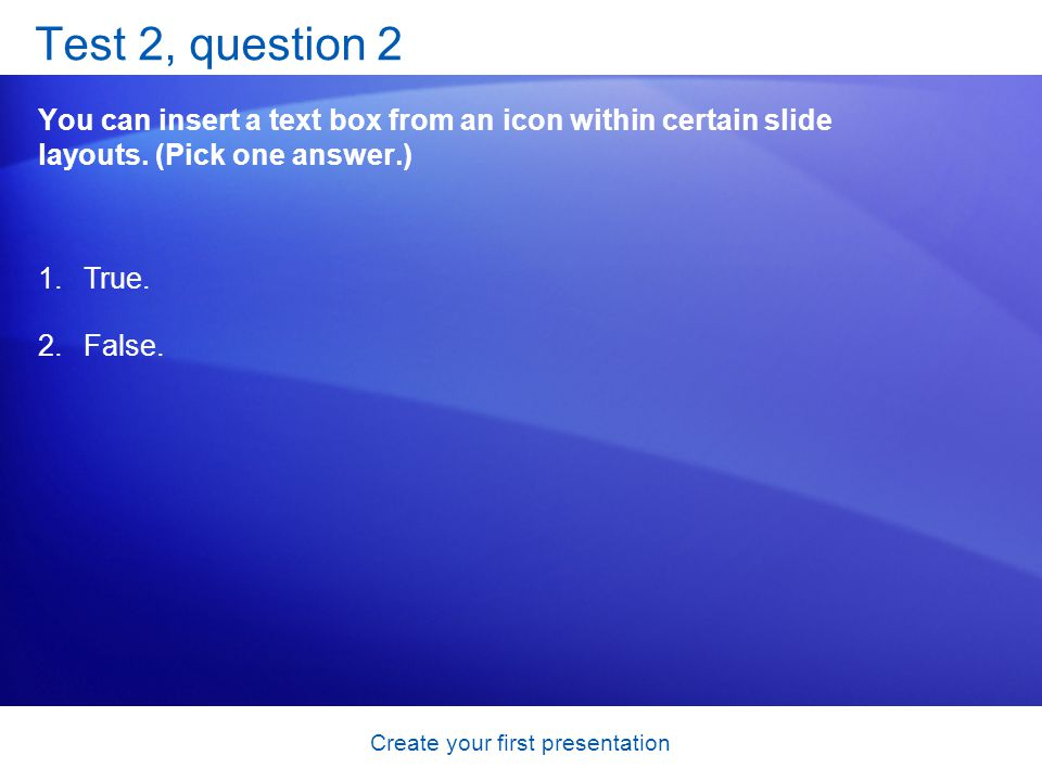 Create your first presentation Test 2, question 2 You can insert a text box from an icon within certain slide layouts. (Pick one answer.) 1.True. 2.Fa