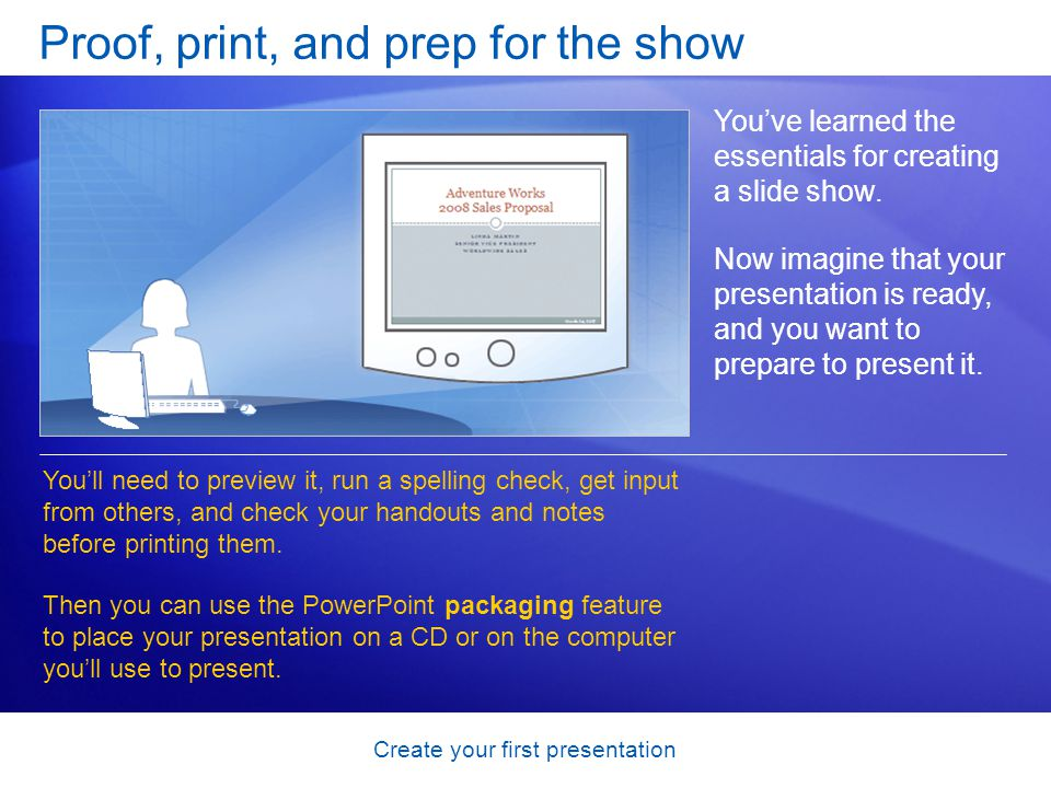 Create your first presentation Proof, print, and prep for the show Youve learned the essentials for creating a slide show. Now imagine that your prese