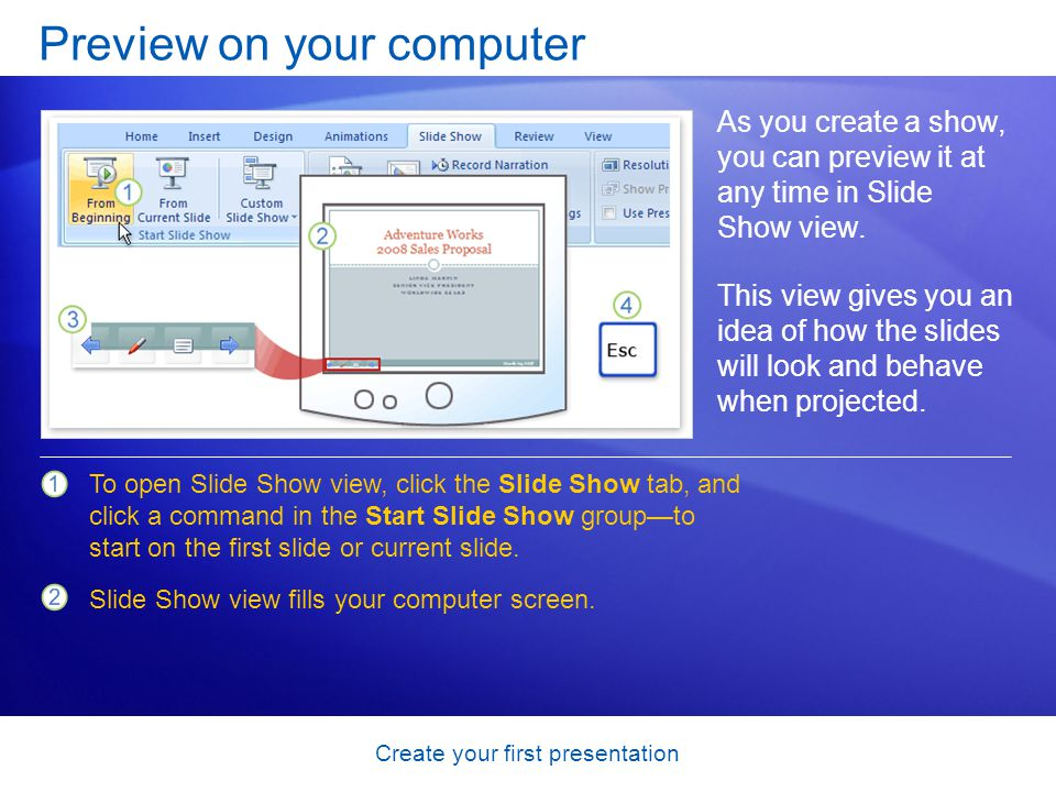 Create your first presentation Preview on your computer As you create a show, you can preview it at any time in Slide Show view. This view gives you a