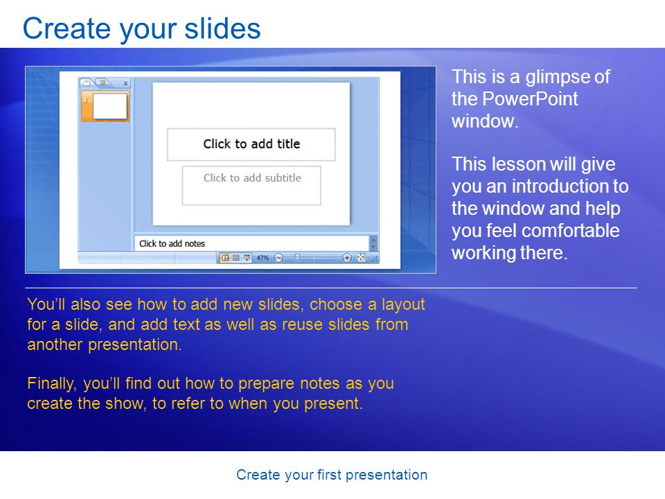 Create your first presentation Create your slides This is a glimpse of the PowerPoint window. This lesson will give you an introduction to the window