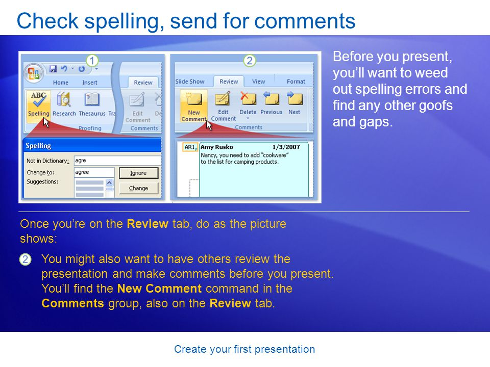 Create your first presentation Check spelling, send for comments Before you present, youll want to weed out spelling errors and find any other goofs a