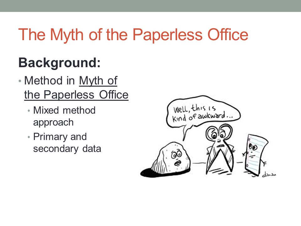 The Myth of the Paperless Office Background: Method in Myth of the Paperless Office Mixed method approach Primary and secondary data