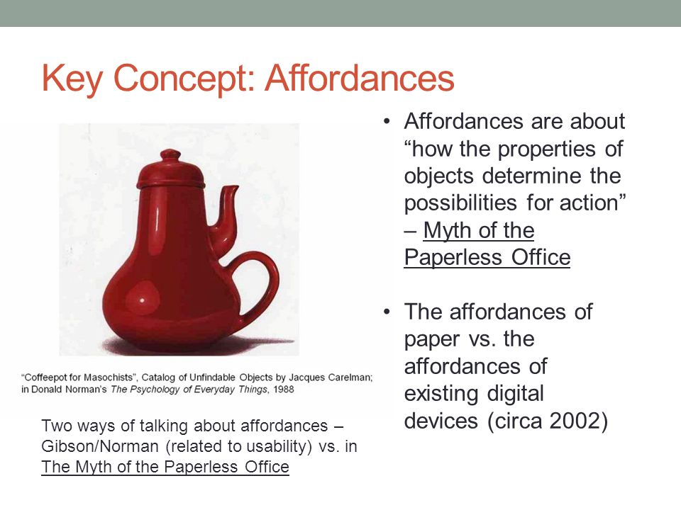 Key Concept: Affordances Affordances are about how the properties of objects determine the possibilities for action – Myth of the Paperless Office The affordances of paper vs.