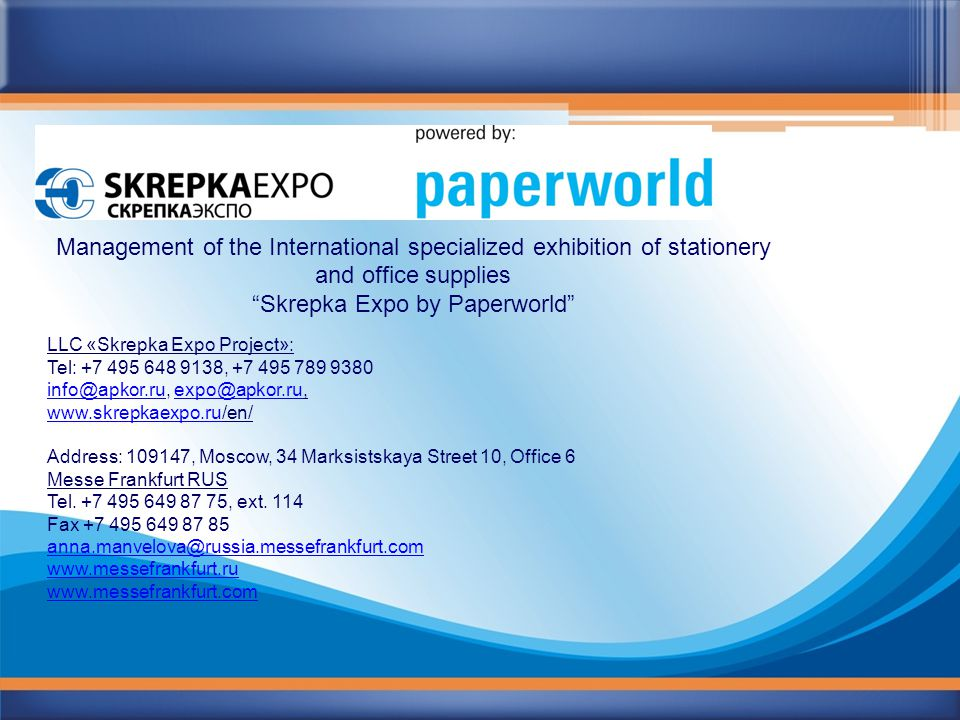 Management of the International specialized exhibition of stationery and office supplies Skrepka Expo by Paperworld LLC «Skrepka Expo Project»: Tel: +7 495 648 9138, +7 495 789 9380 info@apkor.ruinfo@apkor.ru, expo@apkor.ru,expo@apkor.ru www.skrepkaexpo.ruwww.skrepkaexpo.ru/en/ Address: 109147, Moscow, 34 Marksistskaya Street 10, Office 6 Messe Frankfurt RUS Tel.