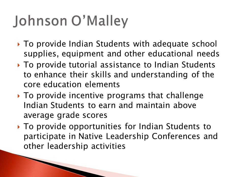 To provide Indian Students with adequate school supplies, equipment and other educational needs To provide tutorial assistance to Indian Students to enhance their skills and understanding of the core education elements To provide incentive programs that challenge Indian Students to earn and maintain above average grade scores To provide opportunities for Indian Students to participate in Native Leadership Conferences and other leadership activities