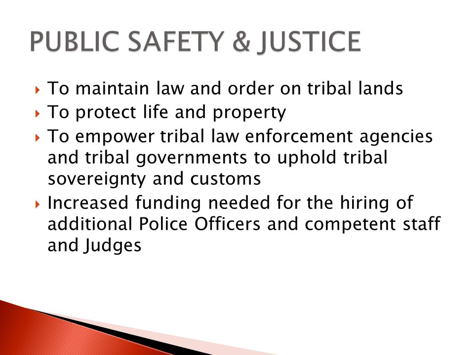 To maintain law and order on tribal lands To protect life and property To empower tribal law enforcement agencies and tribal governments to uphold tribal sovereignty and customs Increased funding needed for the hiring of additional Police Officers and competent staff and Judges