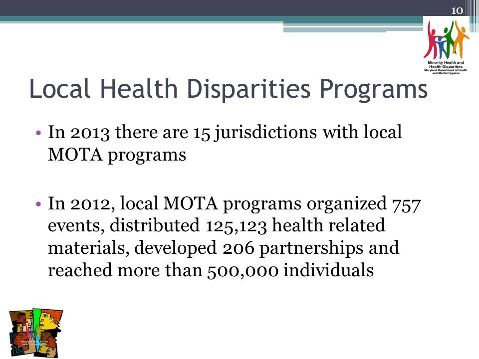 Local Health Disparities Programs In 2013 there are 15 jurisdictions with local MOTA programs In 2012, local MOTA programs organized 757 events, distributed 125,123 health related materials, developed 206 partnerships and reached more than 500,000 individuals 10