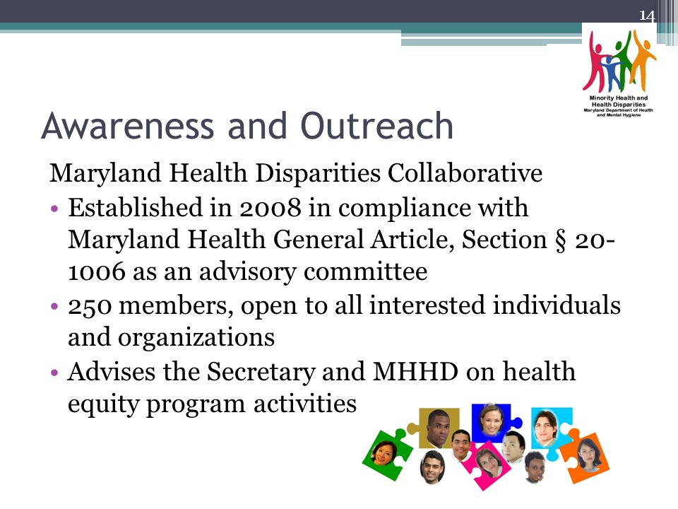 Awareness and Outreach Maryland Health Disparities Collaborative Established in 2008 in compliance with Maryland Health General Article, Section § 20- 1006 as an advisory committee 250 members, open to all interested individuals and organizations Advises the Secretary and MHHD on health equity program activities 14