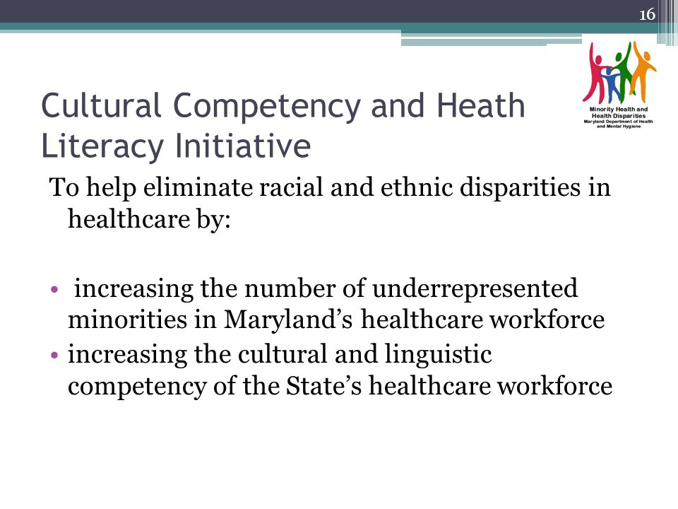 Cultural Competency and Heath Literacy Initiative To help eliminate racial and ethnic disparities in healthcare by: increasing the number of underrepr