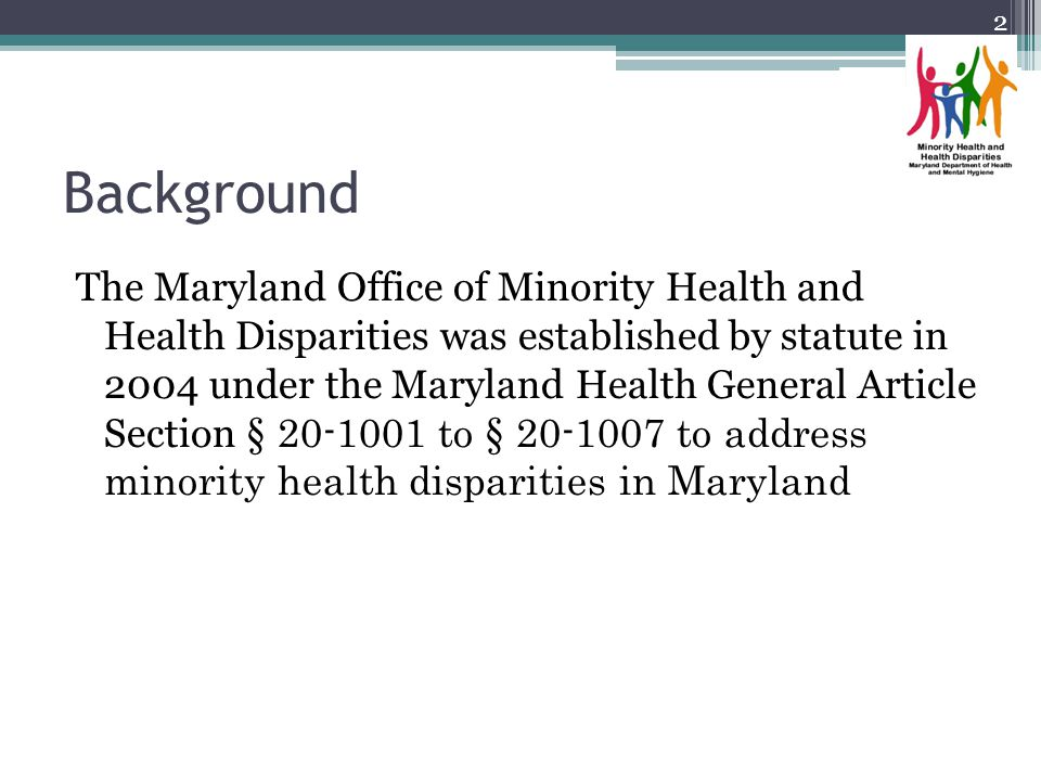 Background The Maryland Office of Minority Health and Health Disparities was established by statute in 2004 under the Maryland Health General Article Section § 20-1001 to § 20-1007 to address minority health disparities in Maryland 2