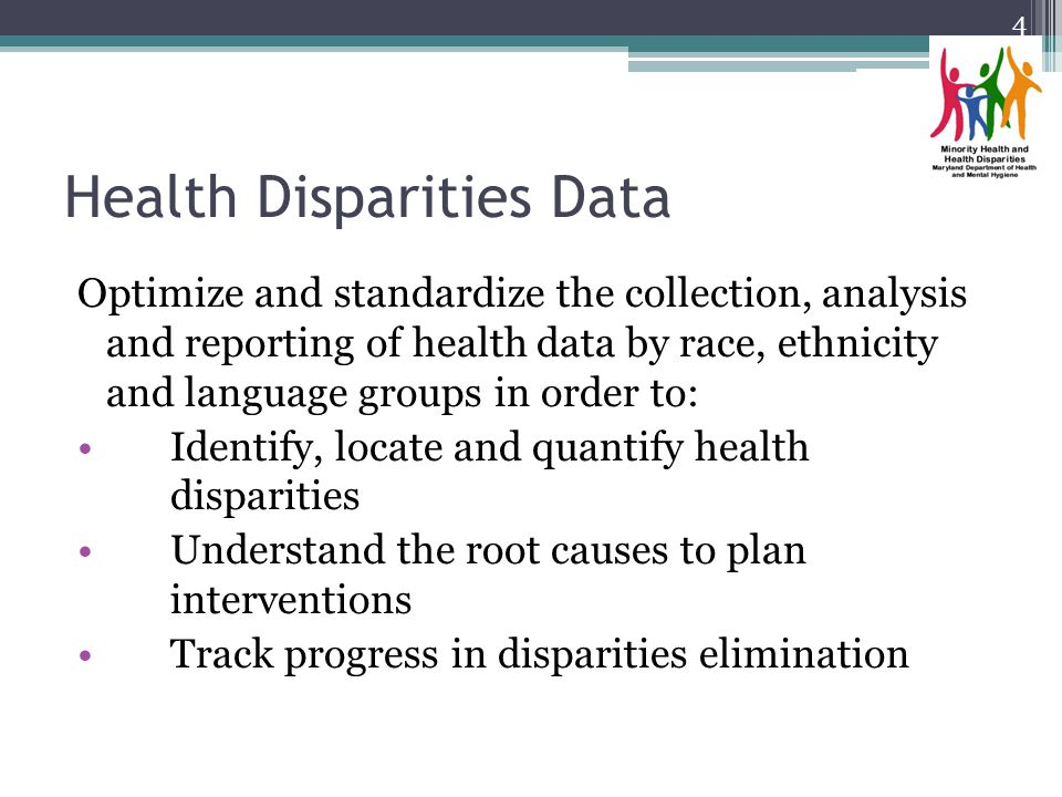 Health Disparities Data Optimize and standardize the collection, analysis and reporting of health data by race, ethnicity and language groups in order to: Identify, locate and quantify health disparities Understand the root causes to plan interventions Track progress in disparities elimination 4