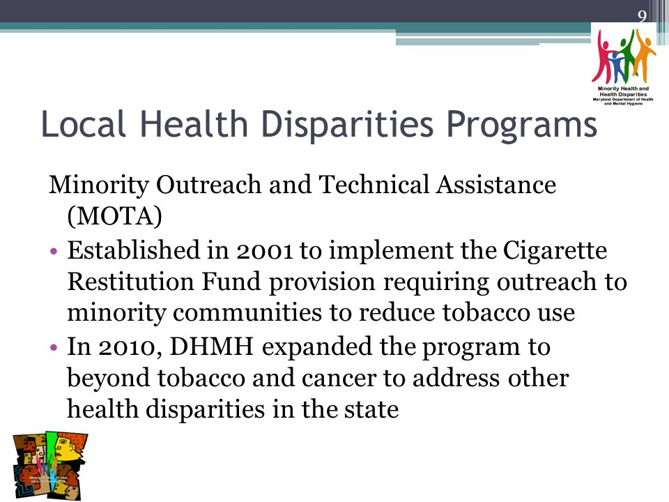 Local Health Disparities Programs Minority Outreach and Technical Assistance (MOTA) Established in 2001 to implement the Cigarette Restitution Fund provision requiring outreach to minority communities to reduce tobacco use In 2010, DHMH expanded the program to beyond tobacco and cancer to address other health disparities in the state 9