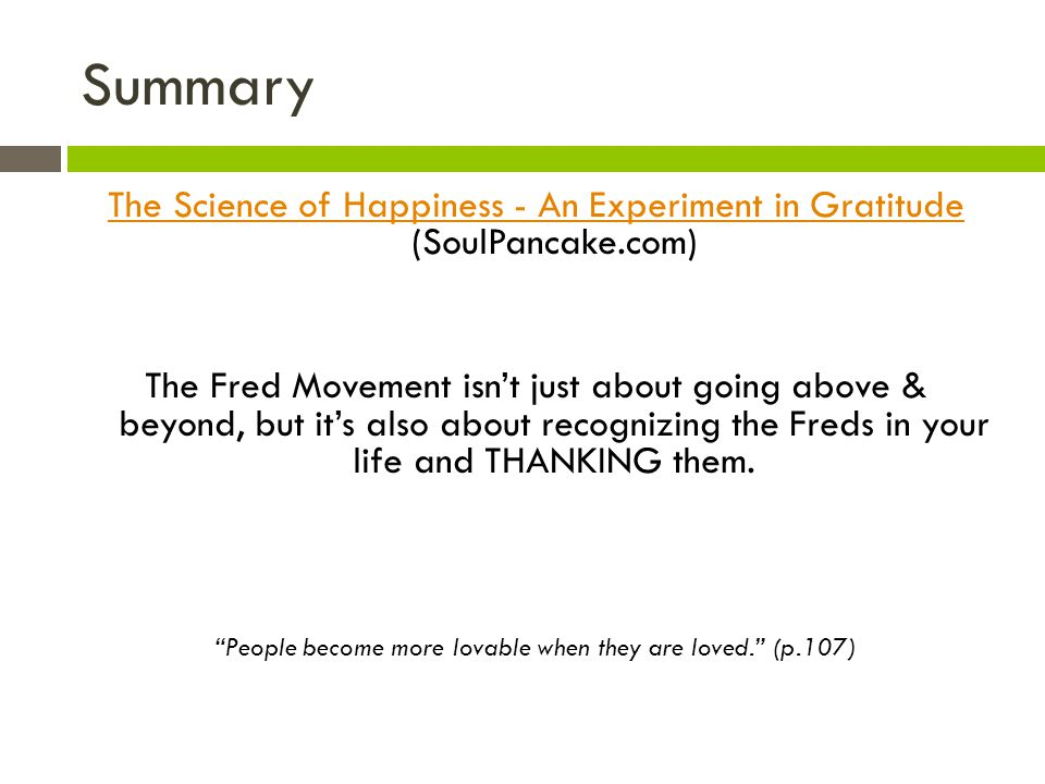 Summary The Science of Happiness - An Experiment in Gratitude The Science of Happiness - An Experiment in Gratitude (SoulPancake.com) The Fred Movement isnt just about going above & beyond, but its also about recognizing the Freds in your life and THANKING them.
