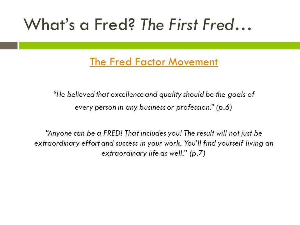 Whats a Fred? The First Fred… The Fred Factor Movement He believed that excellence and quality should be the goals of every person in any business or