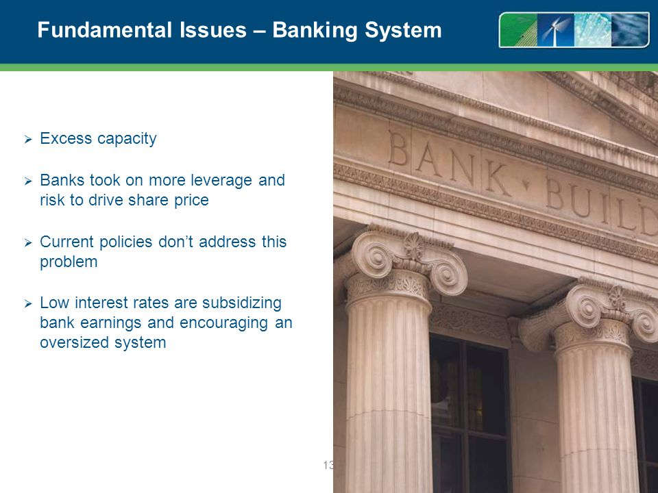 Fundamental Issues – Banking System Excess capacity Banks took on more leverage and risk to drive share price Current policies dont address this problem Low interest rates are subsidizing bank earnings and encouraging an oversized system 13