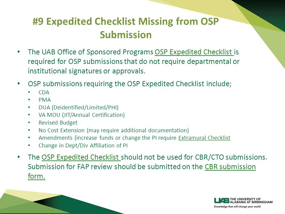 #9 Expedited Checklist Missing from OSP Submission The UAB Office of Sponsored Programs OSP Expedited Checklist is required for OSP submissions that do not require departmental or institutional signatures or approvals.OSP Expedited Checklist OSP submissions requiring the OSP Expedited Checklist include; CDA PMA DUA (Deidentified/Limited/PHI) VA MOU (JIT/Annual Certification) Revised Budget No Cost Extension (may require additional documentation) Amendments (increase funds or change the PI require Extramural ChecklistExtramural Checklist Change in Dept/Div Affiliation of PI The OSP Expedited Checklist should not be used for CBR/CTO submissions.