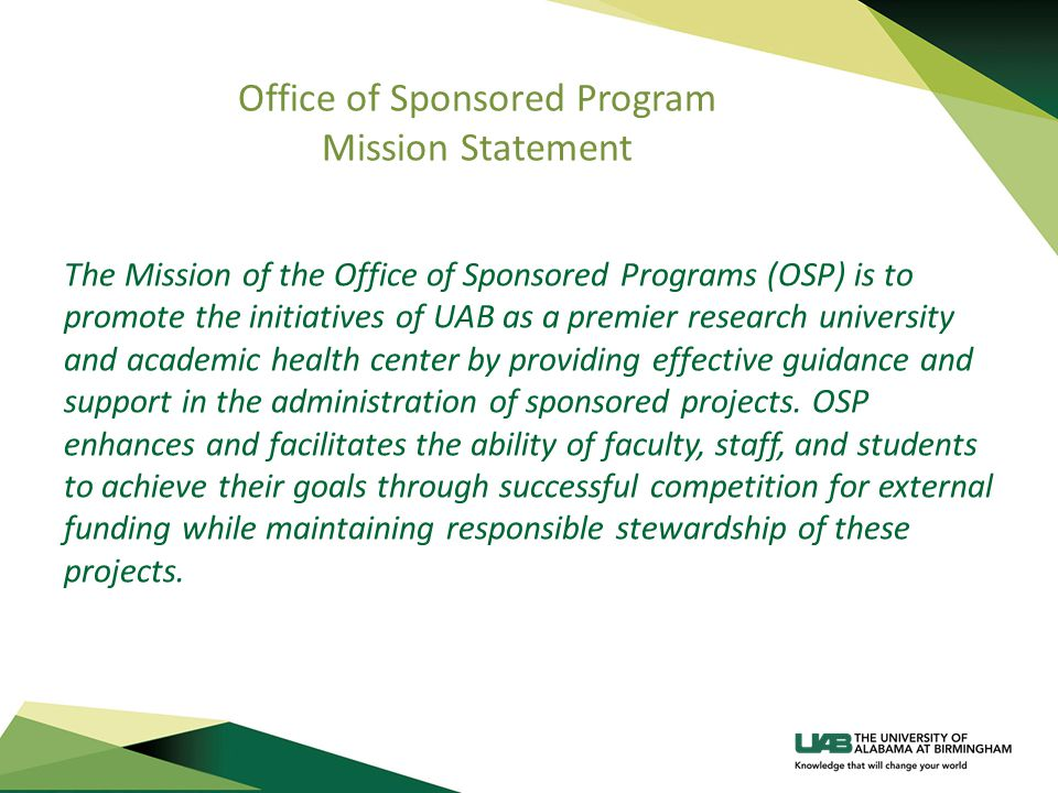 Office of Sponsored Program Mission Statement The Mission of the Office of Sponsored Programs (OSP) is to promote the initiatives of UAB as a premier research university and academic health center by providing effective guidance and support in the administration of sponsored projects.
