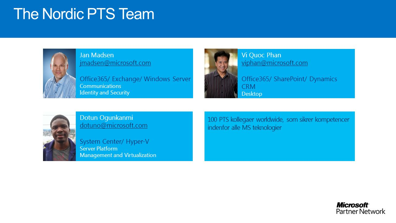 The Nordic PTS Team Jan Madsen Office365/ Exchange/ Windows Server Communications Identity and Security Vi Quoc Phan Office365/ SharePoint/ Dynamics CRM Desktop Content Management Dotun Ogunkanmi  System Center/ Hyper-V Server Platform Management and Virtualization