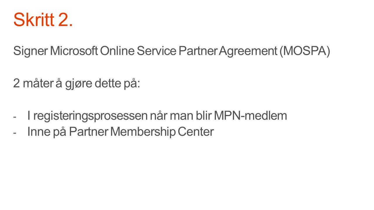 Signer Microsoft Online Service Partner Agreement (MOSPA) 2 måter å gjøre dette på: - I registeringsprosessen når man blir MPN-medlem - Inne på Partner Membership Center