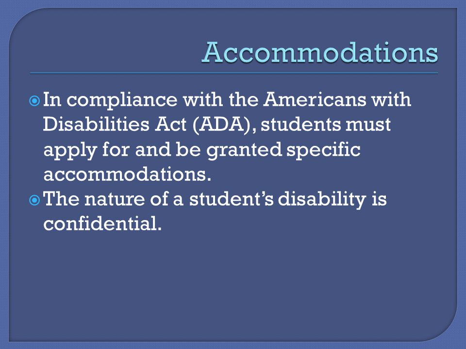 In compliance with the Americans with Disabilities Act (ADA), students must apply for and be granted specific accommodations.