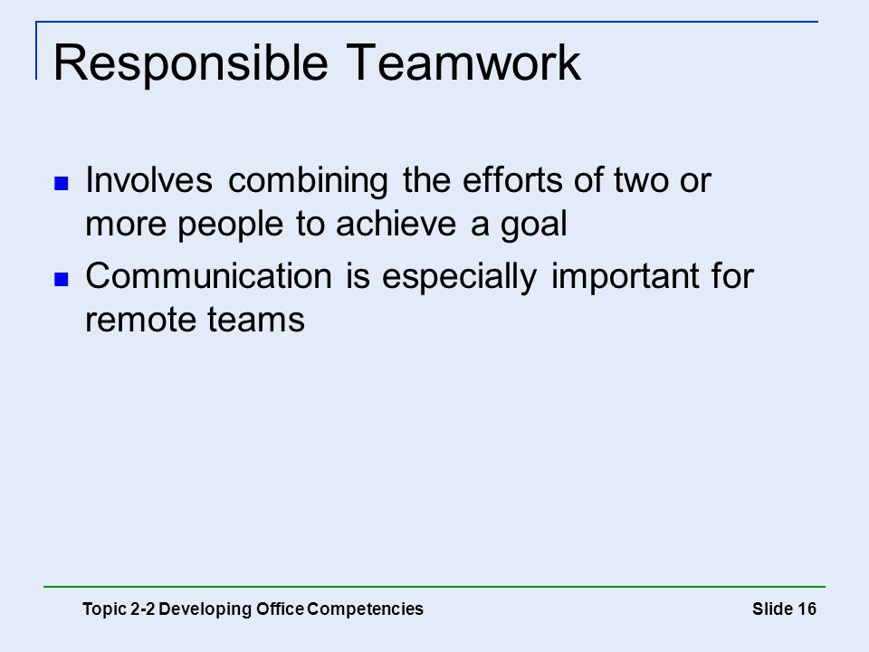 Slide 16 Responsible Teamwork Involves combining the efforts of two or more people to achieve a goal Communication is especially important for remote