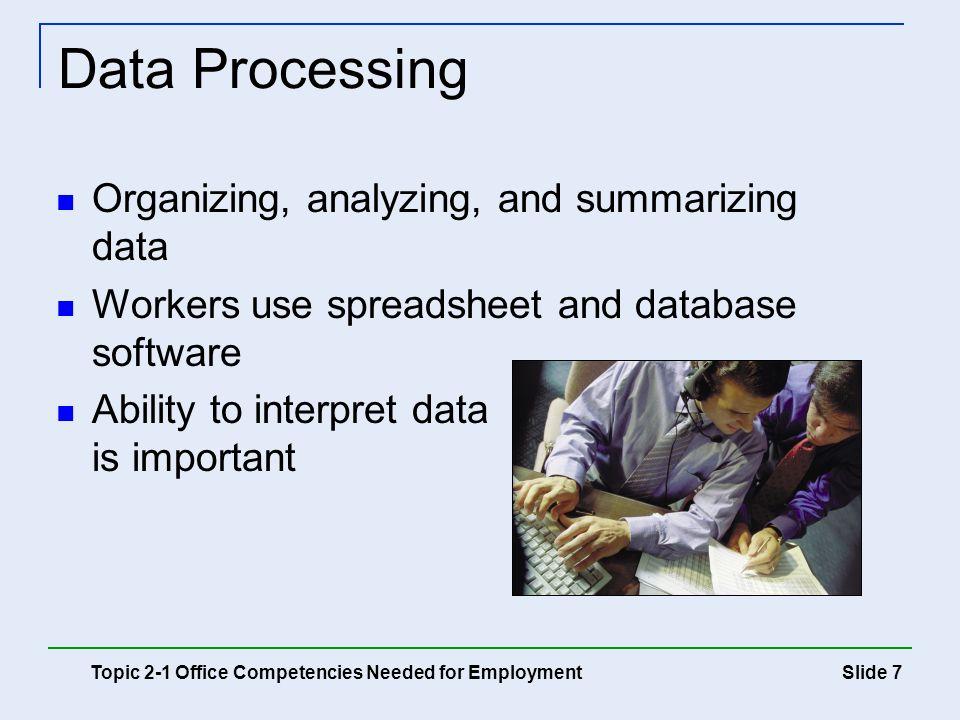 Slide 7 Data Processing Organizing, analyzing, and summarizing data Workers use spreadsheet and database software Ability to interpret data is importa