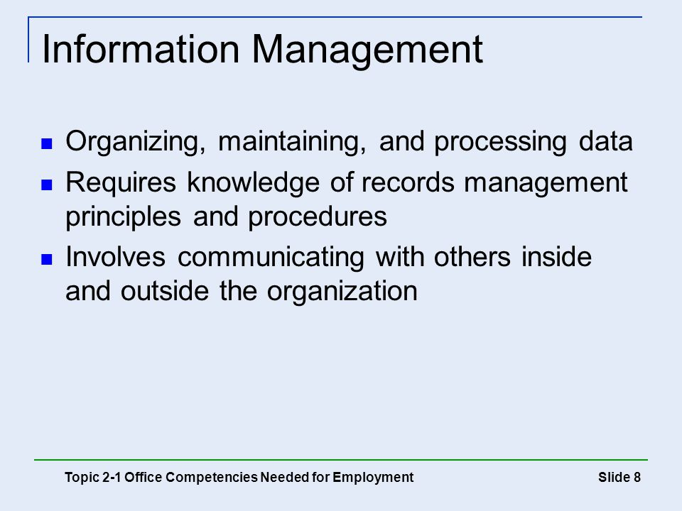 Slide 9 Managing and Communicating Handling work time and tasks efficiently Creating schedules and meeting deadlines Communicating with coworkers and customers Creating reports and presenting information Topic 2-1 Office Competencies Needed for Employment