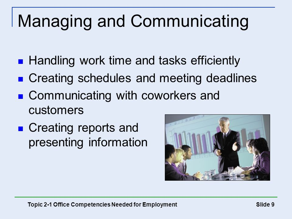 Slide 20 Composing and formatting letters and reports Creating spreadsheets and charts Creating and maintaining databases Creating and giving presentations Keeping workstation organized Keyboarding and proofreading accurately Learning software programs Topic 2-2 Developing Office Competencies Competencies for the Office