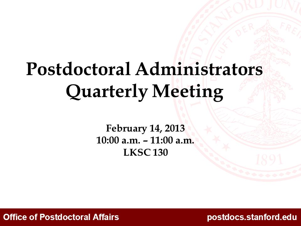Office of Postdoctoral Affairs postdocs.stanford.edu February 14, 2013 10:00 a.m. – 11:00 a.m. LKSC 130 Postdoctoral Administrators Quarterly Meeting