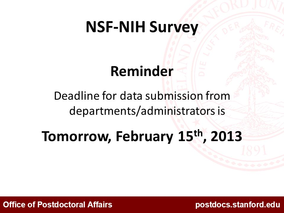 Office of Postdoctoral Affairs postdocs.stanford.edu NSF-NIH Survey Reminder Deadline for data submission from departments/administrators is Tomorrow,
