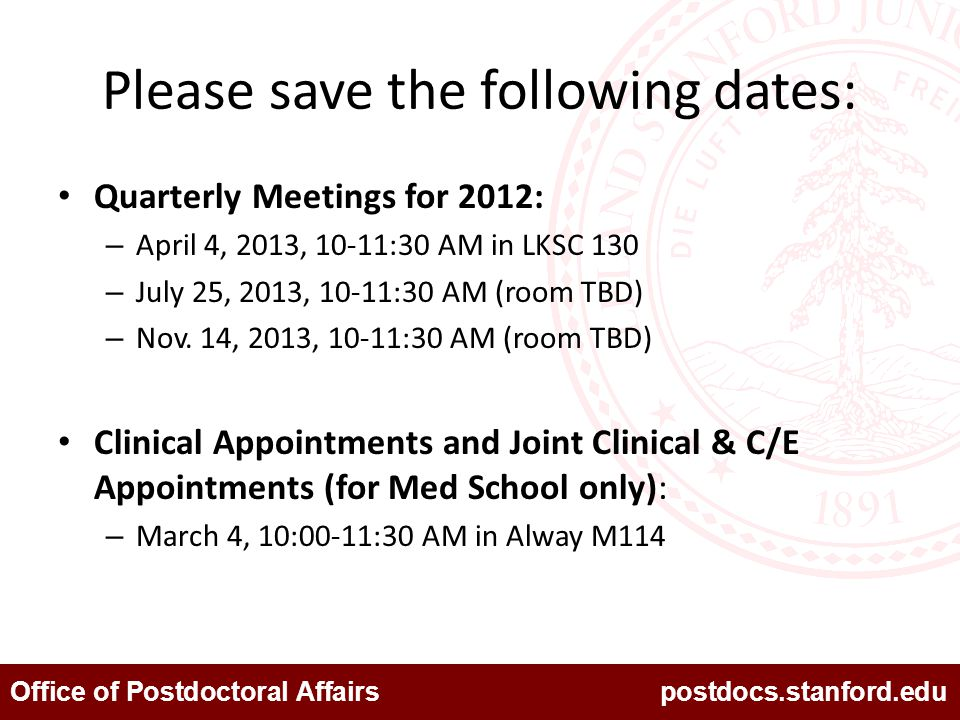 Office of Postdoctoral Affairs postdocs.stanford.edu Please save the following dates: Quarterly Meetings for 2012: – April 4, 2013, 10-11:30 AM in LKS