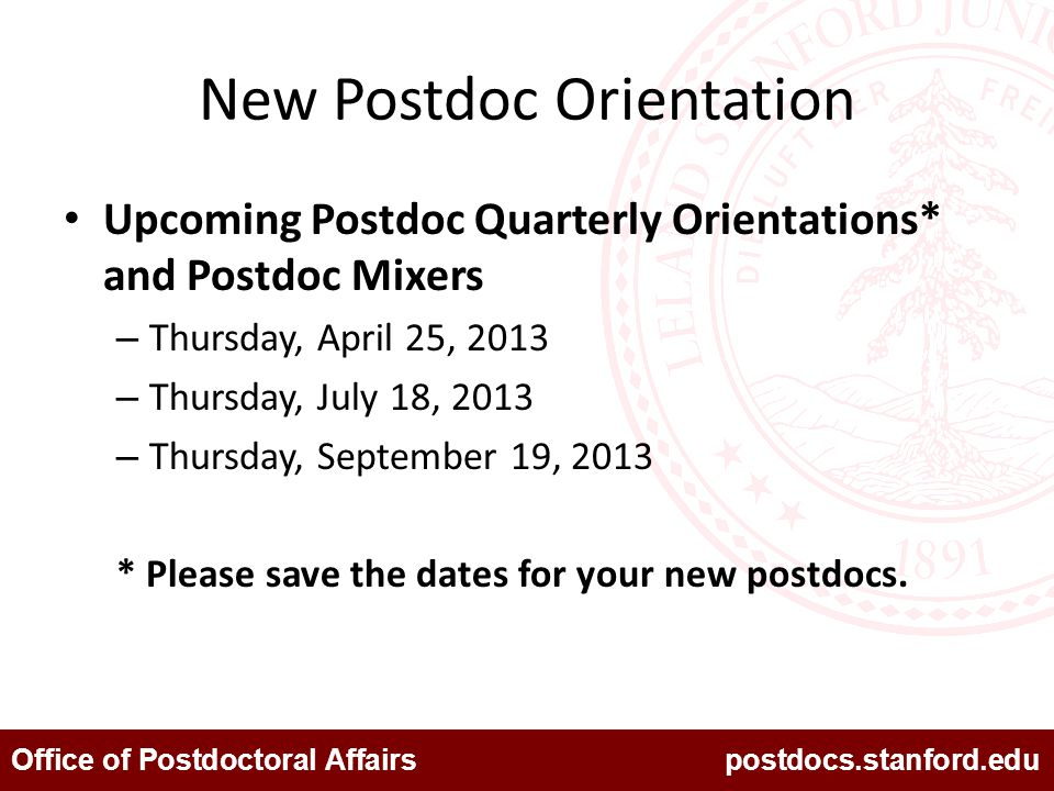 Office of Postdoctoral Affairs postdocs.stanford.edu New Postdoc Orientation Upcoming Postdoc Quarterly Orientations* and Postdoc Mixers – Thursday, A