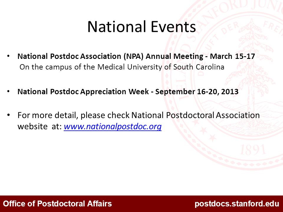 Office of Postdoctoral Affairs postdocs.stanford.edu National Events National Postdoc Association (NPA) Annual Meeting - March 15-17 On the campus of