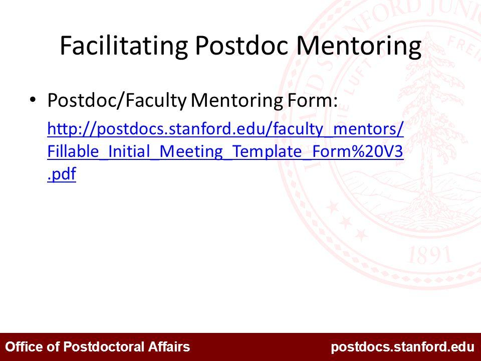 Office of Postdoctoral Affairs postdocs.stanford.edu Facilitating Postdoc Mentoring Postdoc/Faculty Mentoring Form: http://postdocs.stanford.edu/faculty_mentors/ Fillable_Initial_Meeting_Template_Form%20V3.pdf