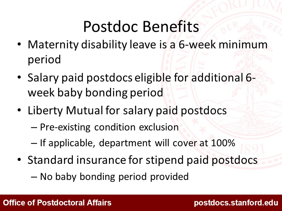 Office of Postdoctoral Affairs postdocs.stanford.edu Postdoc Benefits Maternity disability leave is a 6-week minimum period Salary paid postdocs eligible for additional 6- week baby bonding period Liberty Mutual for salary paid postdocs – Pre-existing condition exclusion – If applicable, department will cover at 100% Standard insurance for stipend paid postdocs – No baby bonding period provided