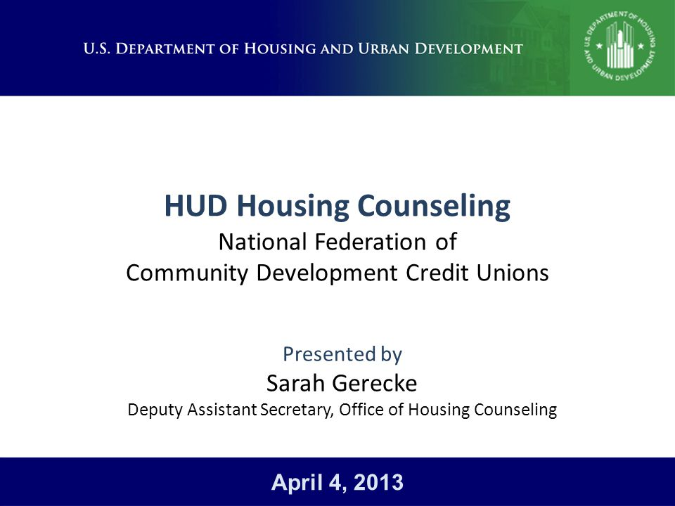 HUD Housing Counseling National Federation of Community Development Credit Unions Presented by Sarah Gerecke Deputy Assistant Secretary, Office of Housing Counseling April 4, 2013