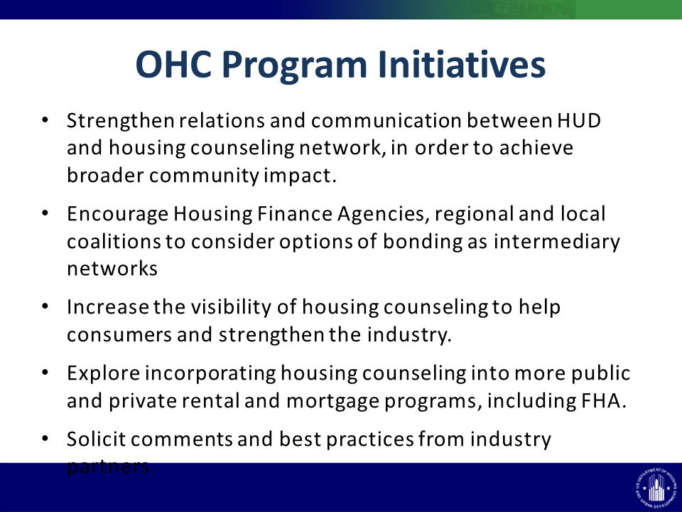 OHC Program Initiatives Strengthen relations and communication between HUD and housing counseling network, in order to achieve broader community impact.