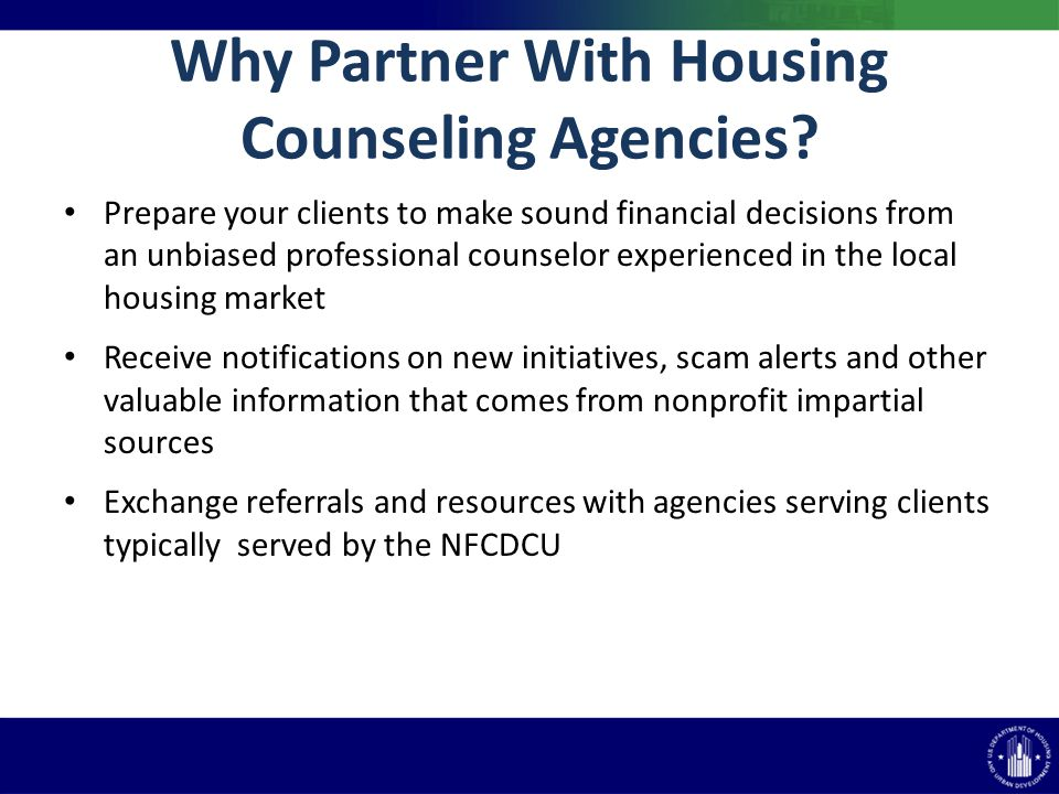 Why Partner With Housing Counseling Agencies? Prepare your clients to make sound financial decisions from an unbiased professional counselor experienc
