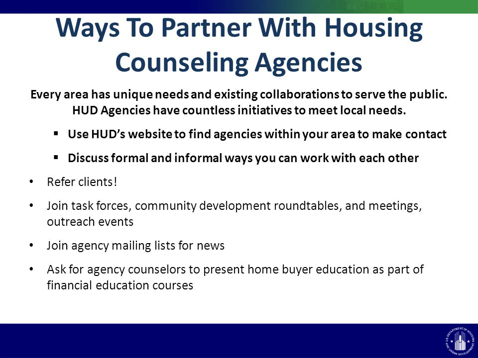 Ways To Partner With Housing Counseling Agencies Every area has unique needs and existing collaborations to serve the public. HUD Agencies have countl